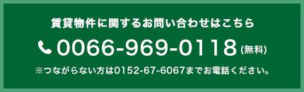 賃貸物件に関するお問い合わせはこちら 0066-969-0118(無料)※つながらない方は0152-67-6067までお電話ください。